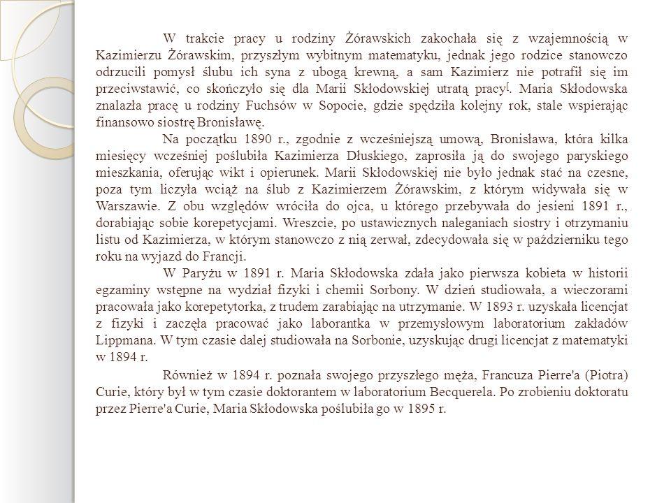 W trakcie pracy u rodziny Żórawskich zakochała się z wzajemnością w Kazimierzu Żórawskim, przyszłym wybitnym matematyku, jednak jego rodzice stanowczo odrzucili pomysł ślubu ich syna z ubogą krewną, a sam Kazimierz nie potrafił się im przeciwstawić, co skończyło się dla Marii Skłodowskiej utratą pracy[. Maria Skłodowska znalazła pracę u rodziny Fuchsów w Sopocie, gdzie spędziła kolejny rok, stale wspierając finansowo siostrę Bronisławę.